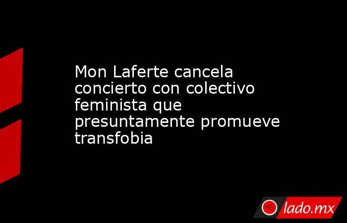 Mon Laferte cancela concierto con colectivo feminista que presuntamente promueve transfobia. Noticias en tiempo real