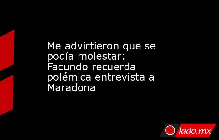 Me advirtieron que se podía molestar: Facundo recuerda polémica entrevista a Maradona. Noticias en tiempo real