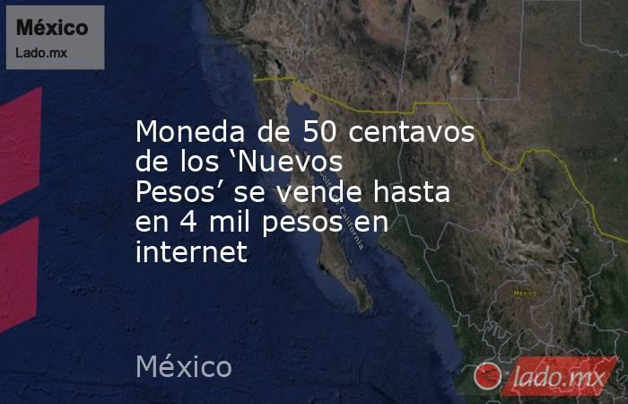 Moneda de 50 centavos de los 'Nuevos Pesos' se vende hasta en 4 mil pesos en internet. Noticias en tiempo real