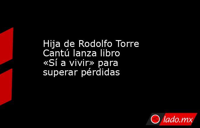 Hija de Rodolfo Torre Cantú lanza libro «Sí a vivir» para superar pérdidas. Noticias en tiempo real
