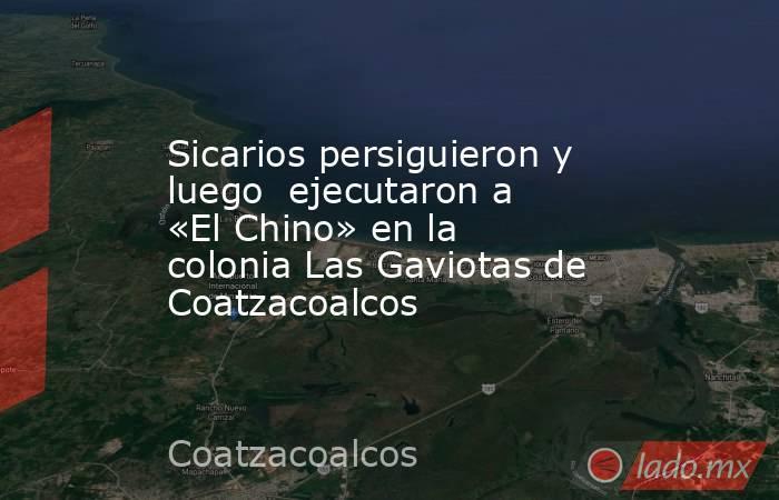Sicarios persiguieron y luego  ejecutaron a «El Chino» en la colonia Las Gaviotas de Coatzacoalcos. Noticias en tiempo real