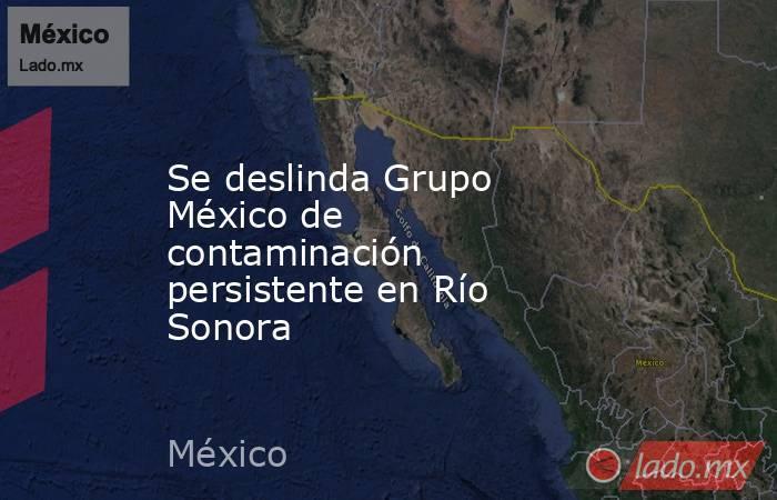 Se deslinda Grupo México de contaminación persistente en Río Sonora. Noticias en tiempo real