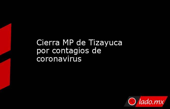 Cierra MP de Tizayuca por contagios de coronavirus. Noticias en tiempo real