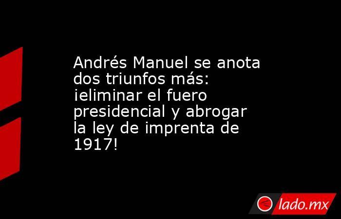 Andrés Manuel se anota dos triunfos más: ¡eliminar el fuero presidencial y abrogar la ley de imprenta de 1917!. Noticias en tiempo real