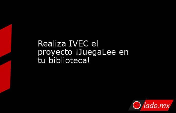 Realiza IVEC el proyecto ¡JuegaLee en tu biblioteca!. Noticias en tiempo real