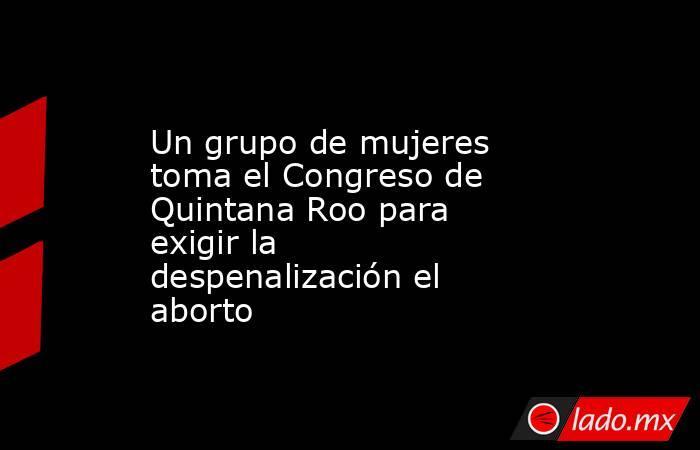 Un grupo de mujeres toma el Congreso de Quintana Roo para exigir la despenalización el aborto. Noticias en tiempo real