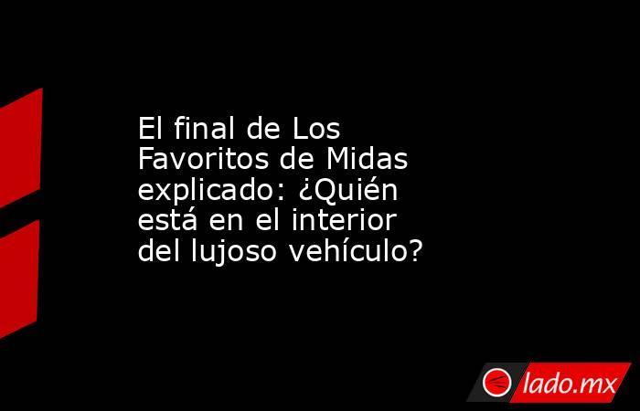El final de Los Favoritos de Midas explicado: ¿Quién está en el interior del lujoso vehículo?. Noticias en tiempo real