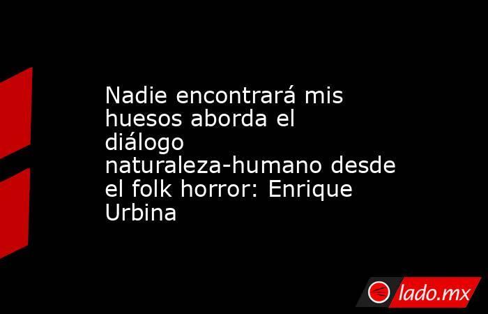 Nadie encontrará mis huesos aborda el diálogo naturaleza-humano desde el folk horror: Enrique Urbina. Noticias en tiempo real