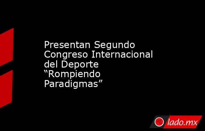 """Presentan Segundo Congreso Internacional del Deporte """"Rompiendo Paradigmas"""". Noticias en tiempo real"""