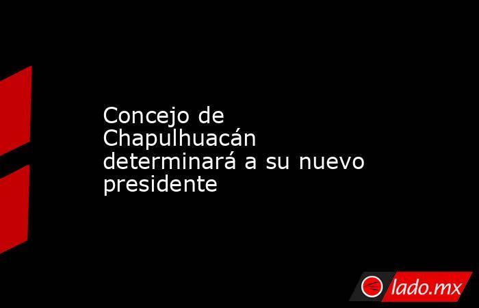 Concejo de Chapulhuacán determinará a su nuevo presidente. Noticias en tiempo real