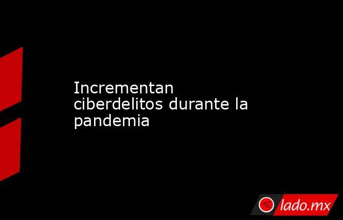 Incrementan ciberdelitos durante la pandemia . Noticias en tiempo real