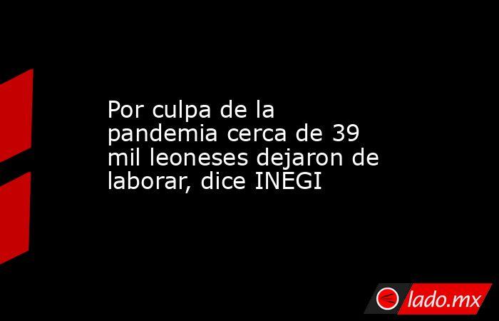 Por culpa de la pandemia cerca de 39 mil leoneses dejaron de laborar, dice INEGI. Noticias en tiempo real