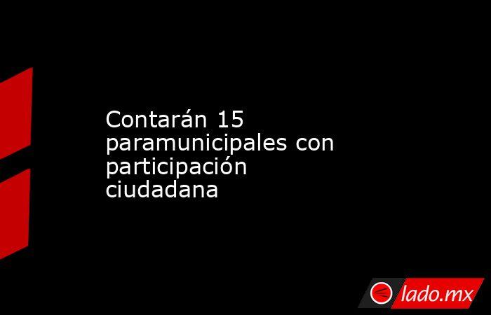 Contarán 15 paramunicipales con participación ciudadana. Noticias en tiempo real
