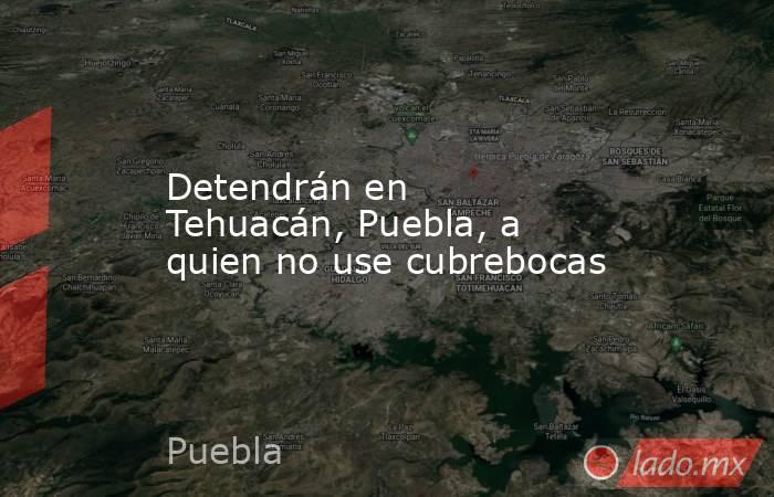 Detendrán en Tehuacán, Puebla, a quien no use cubrebocas. Noticias en tiempo real
