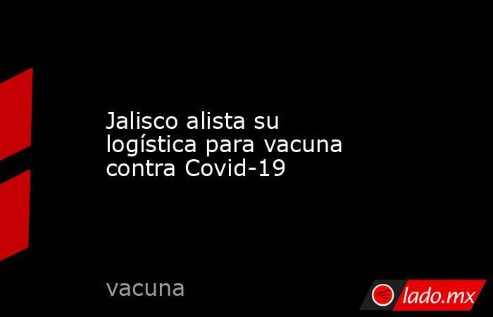 Jalisco alista su logística para vacuna contra Covid-19. Noticias en tiempo real