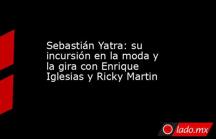 Sebastián Yatra: su incursión en la moda y la gira con Enrique Iglesias y Ricky Martin. Noticias en tiempo real