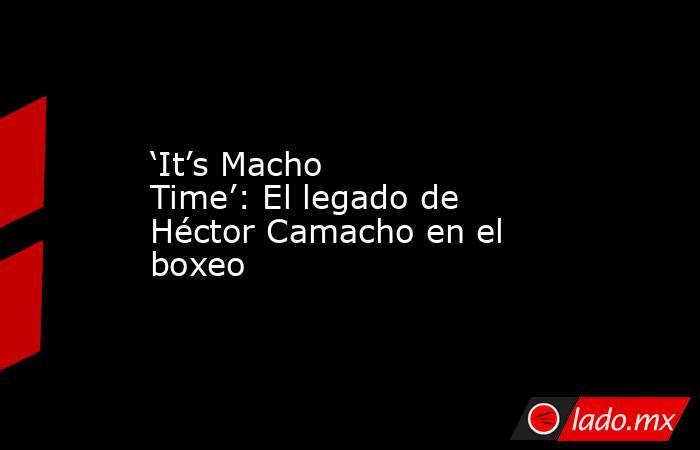 'It's Macho Time': El legado de Héctor Camacho en el boxeo. Noticias en tiempo real
