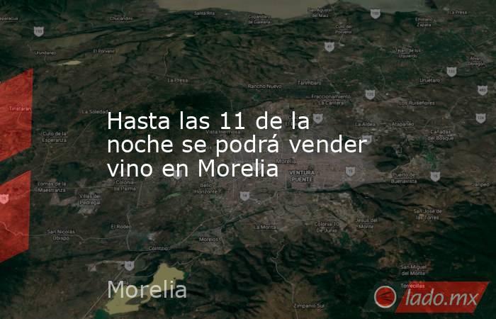Hasta las 11 de la noche se podrá vender vino en Morelia. Noticias en tiempo real