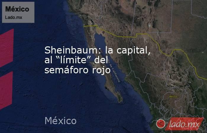 """Sheinbaum: la capital, al """"límite"""" del semáforo rojo. Noticias en tiempo real"""