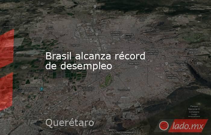 Brasil alcanza récord de desempleo. Noticias en tiempo real