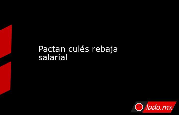 Pactan culés rebaja salarial. Noticias en tiempo real
