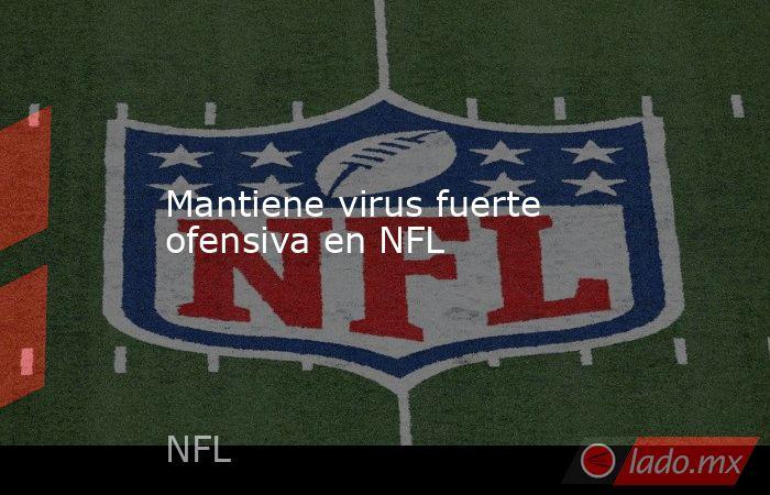 Mantiene virus fuerte ofensiva en NFL. Noticias en tiempo real