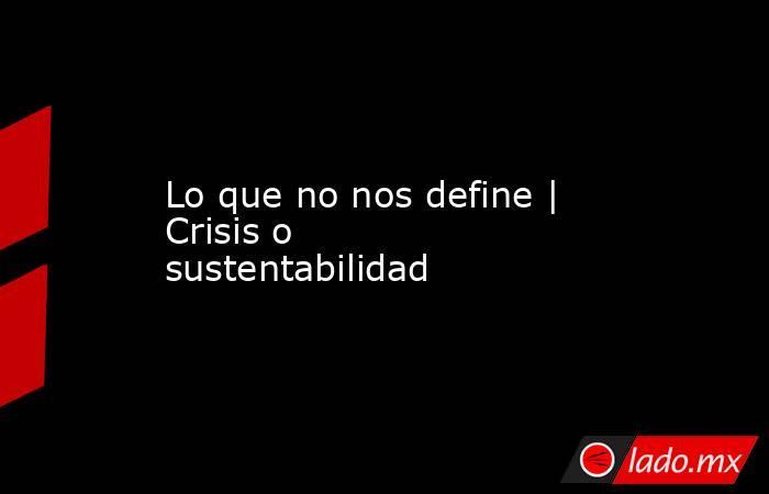 Lo que no nos define   Crisis o sustentabilidad. Noticias en tiempo real