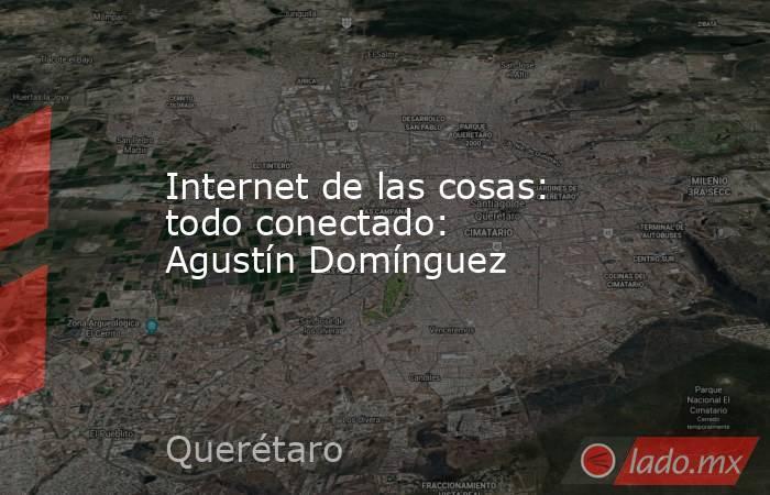 Internet de las cosas: todo conectado: Agustín Domínguez. Noticias en tiempo real