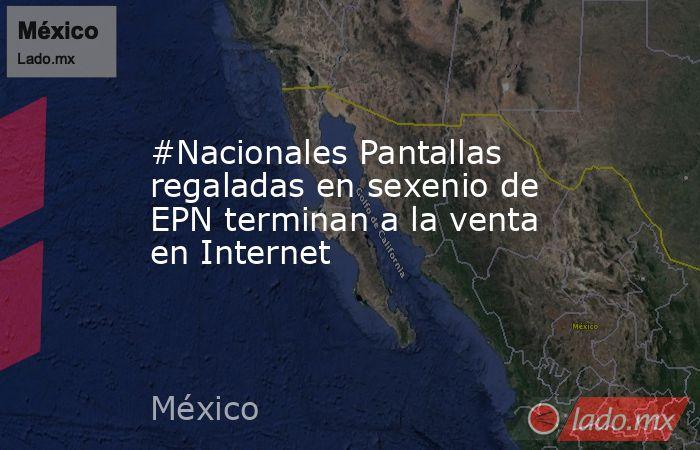 #Nacionales Pantallas regaladas en sexenio de EPN terminan a la venta en Internet. Noticias en tiempo real