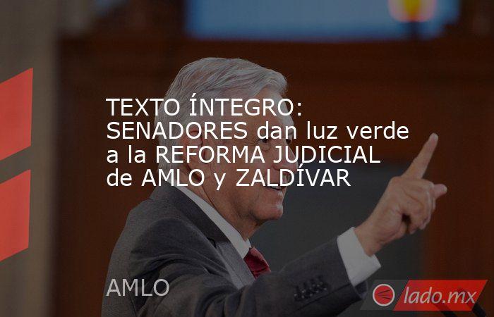 TEXTO ÍNTEGRO: SENADORES dan luz verde a la REFORMA JUDICIAL de AMLO y ZALDÍVAR. Noticias en tiempo real