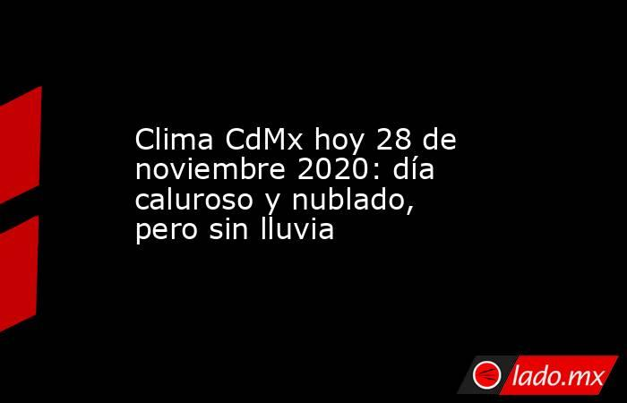 Clima CdMx hoy 28 de noviembre 2020: día caluroso y nublado, pero sin lluvia. Noticias en tiempo real