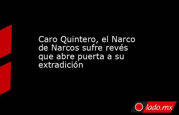 Caro Quintero, el Narco de Narcos sufre revés que abre puerta a su extradición. Noticias en tiempo real
