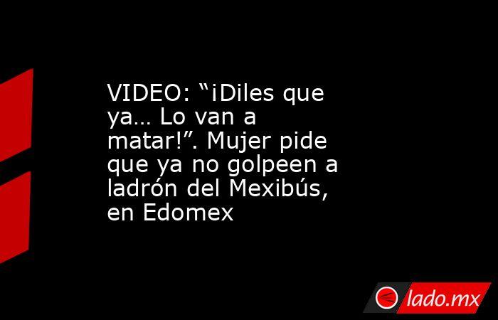 """VIDEO: """"¡Diles que ya… Lo van a matar!"""". Mujer pide que ya no golpeen a ladrón del Mexibús, en Edomex. Noticias en tiempo real"""