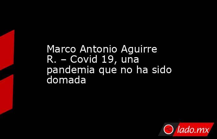 Marco Antonio Aguirre R. – Covid 19, una pandemia que no ha sido domada. Noticias en tiempo real