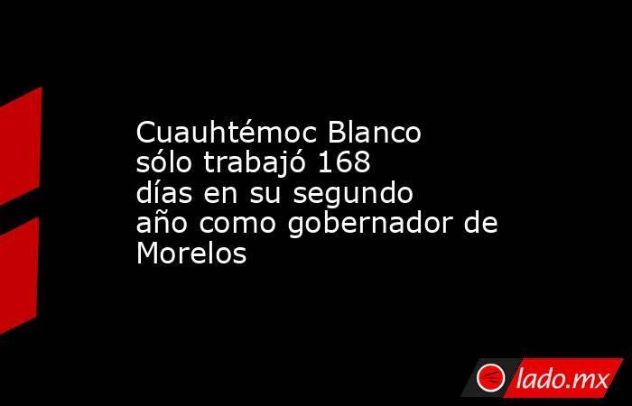 Cuauhtémoc Blanco sólo trabajó 168 días en su segundo año como gobernador de Morelos. Noticias en tiempo real