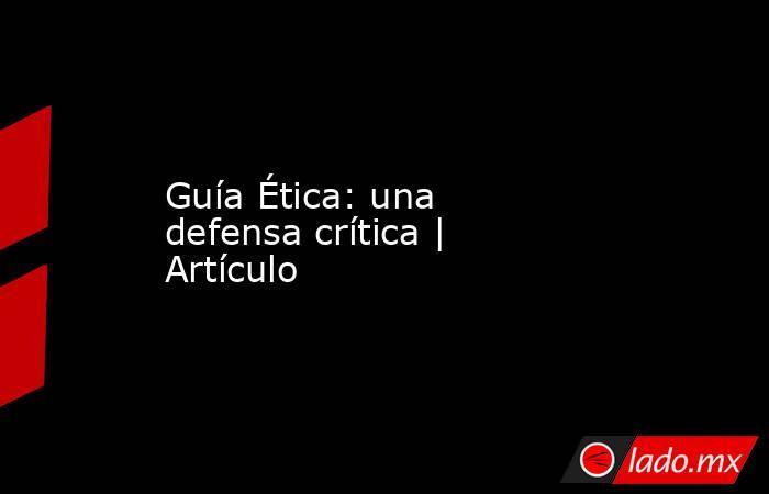 Guía Ética: una defensa crítica | Artículo. Noticias en tiempo real