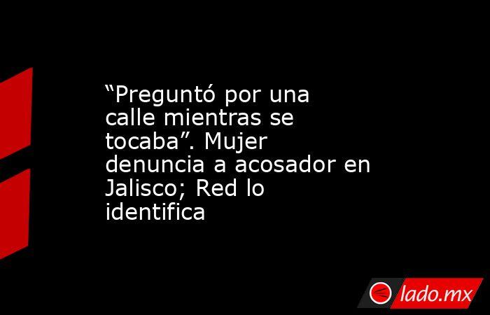 """""""Preguntó por una calle mientras se tocaba"""". Mujer denuncia a acosador en Jalisco; Red lo identifica. Noticias en tiempo real"""