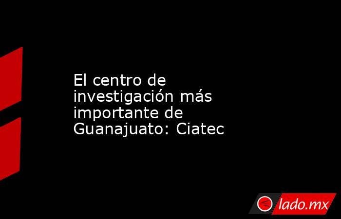 El centro de investigación más importante de Guanajuato: Ciatec. Noticias en tiempo real