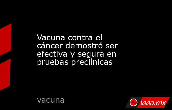Vacuna contra el cáncer demostró ser efectiva y segura en pruebas preclínicas. Noticias en tiempo real