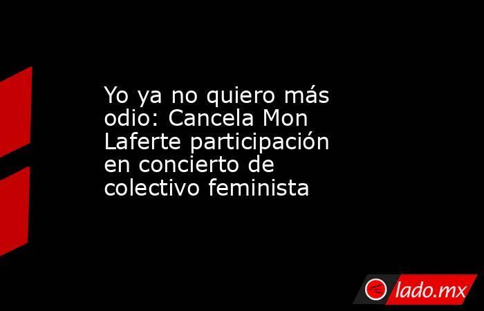 Yo ya no quiero más odio: Cancela Mon Laferte participación en concierto de colectivo feminista  . Noticias en tiempo real