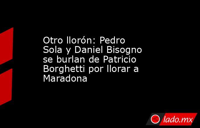 Otro llorón: Pedro Sola y Daniel Bisogno se burlan de Patricio Borghetti por llorar a Maradona. Noticias en tiempo real