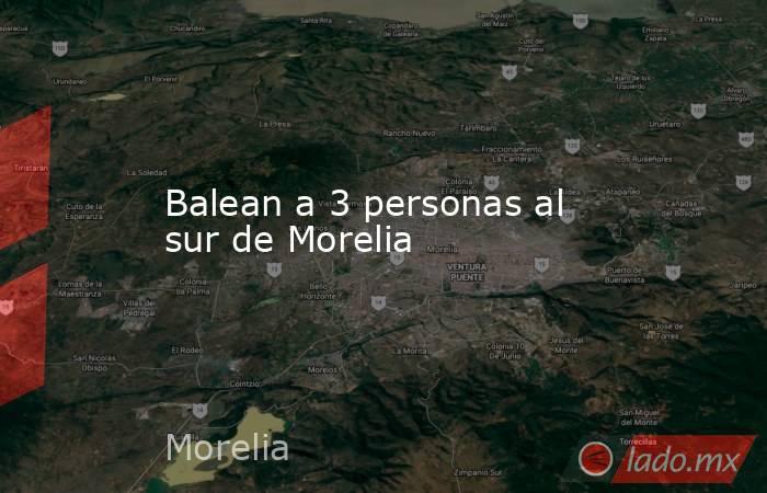 Balean a 3 personas al sur de Morelia. Noticias en tiempo real