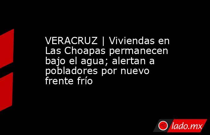 VERACRUZ | Viviendas en Las Choapas permanecen bajo el agua; alertan a pobladores por nuevo frente frío. Noticias en tiempo real