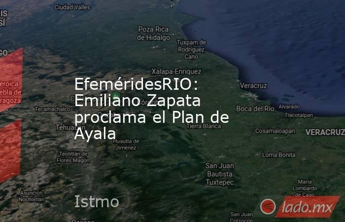 EfeméridesRIO: Emiliano Zapata proclama el Plan de Ayala. Noticias en tiempo real