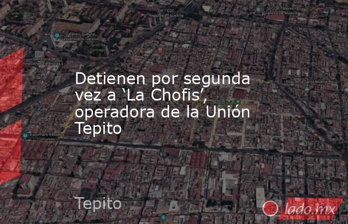Detienen por segunda vez a 'La Chofis', operadora de la Unión Tepito . Noticias en tiempo real
