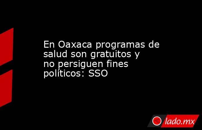 En Oaxaca programas de salud son gratuitos y no persiguen fines políticos: SSO. Noticias en tiempo real