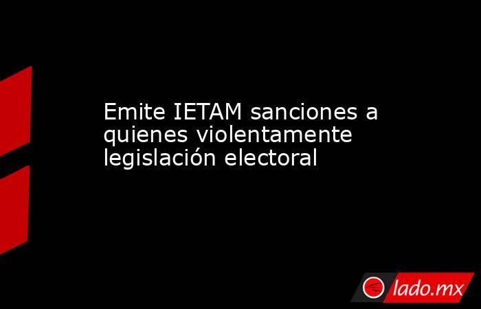 Emite IETAM sanciones a quienes violentamente legislación electoral. Noticias en tiempo real