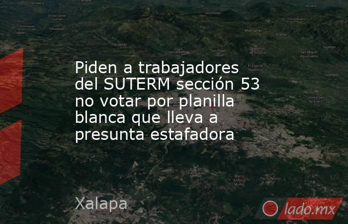 Piden a trabajadores del SUTERM sección 53 no votar por planilla blanca que lleva a presunta estafadora. Noticias en tiempo real