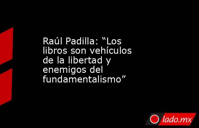 """Raúl Padilla: """"Los libros son vehículos de la libertad y enemigos del fundamentalismo"""". Noticias en tiempo real"""
