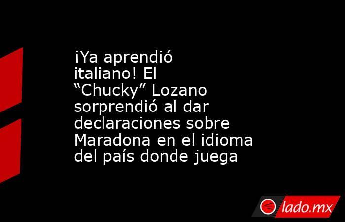 """¡Ya aprendió italiano! El """"Chucky"""" Lozano sorprendió al dar declaraciones sobre Maradona en el idioma del país donde juega. Noticias en tiempo real"""